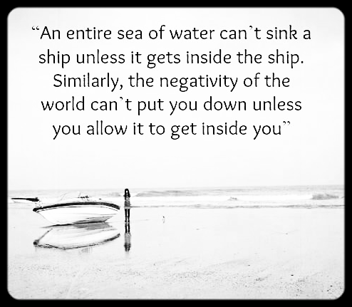 An entire sea of water can't sink a ship unless it gets inside the ship Similarly the negativity of the world can't put you down unless you allow it to get inside you.png