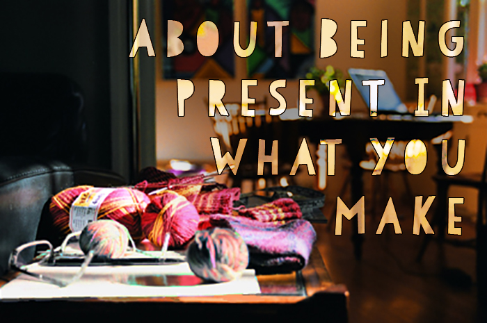 About Being Present In What You Make