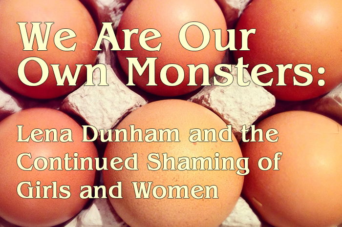 We Are Our Own Monsters: Lena Dunham and the Continued Shaming of Girls and Women