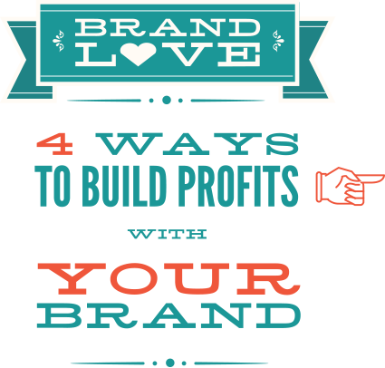 brand love - 4 ways to build profits with your brand