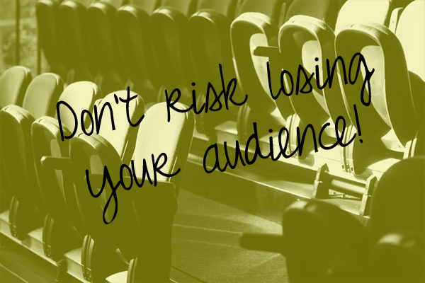 Don't risk losing your audience