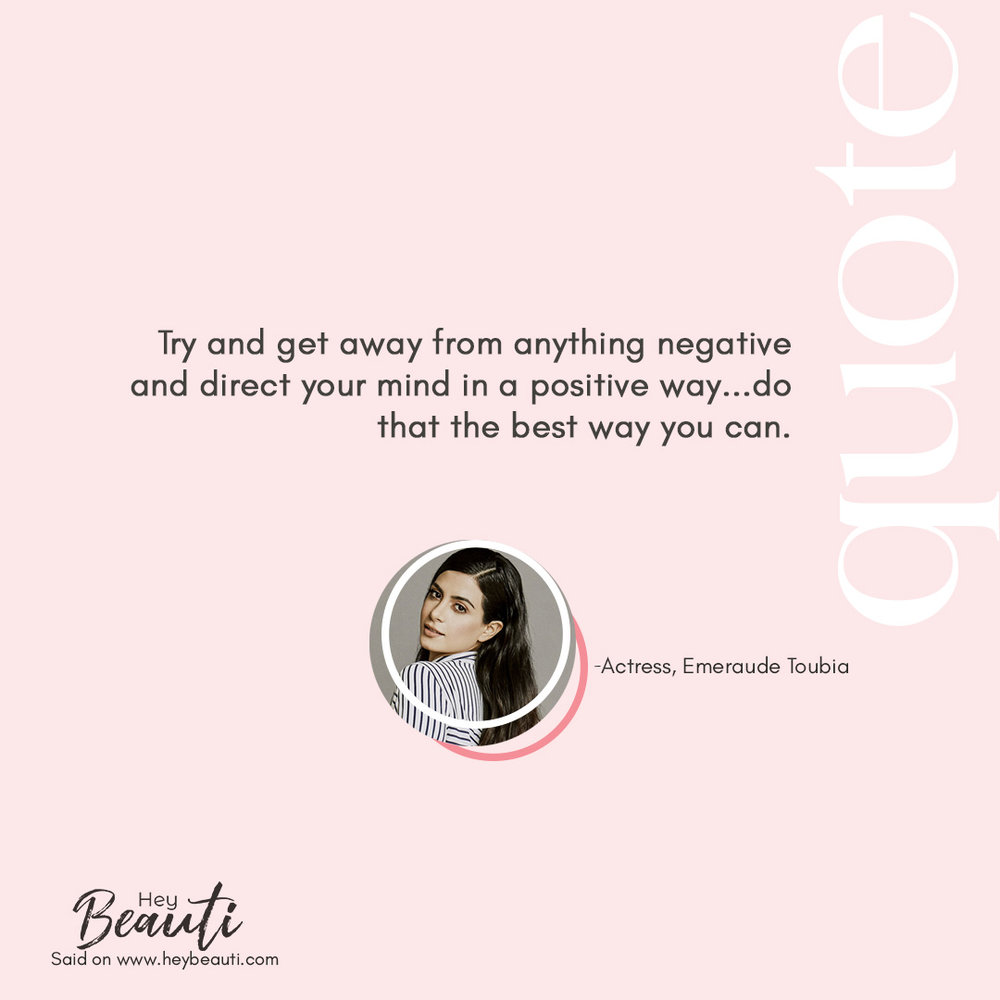 - Try and get away from anything negative and direct your mind in a positive way...do that the best way you can.Actress, Emeraude ToubiaCatch her full interview here.