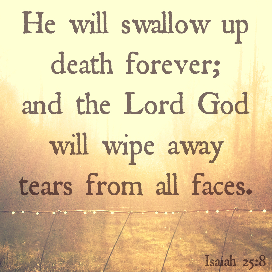 He will swallow up death forever and wipe tears Isaiah 25.8.jpg