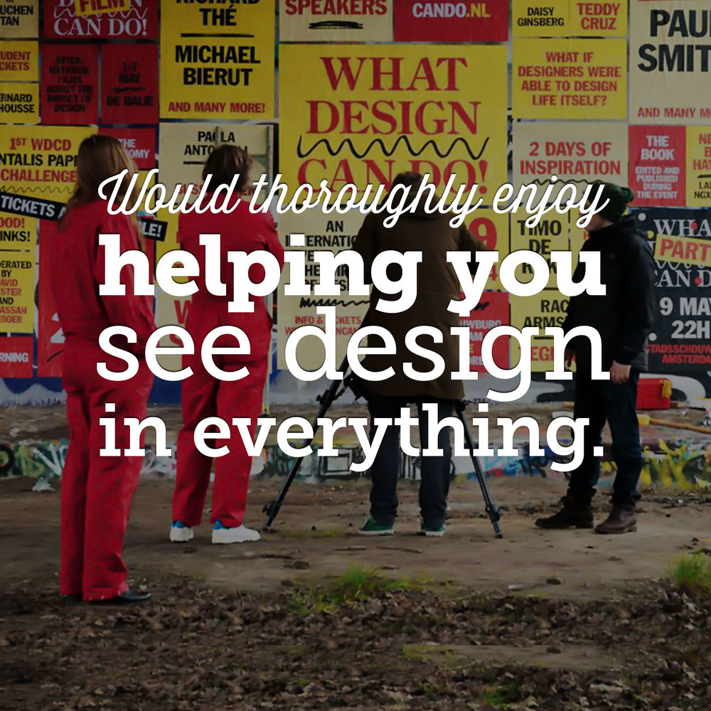 Would thoroughly enjoy helping you see design in everything.