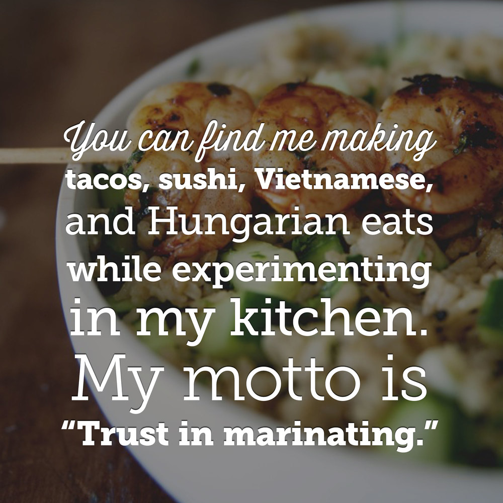 "You can find me making tacos, sushi, Vietnamese, and Hungarian eats while experimenting in my kitchen. My motto is ""Trust in marinating."""