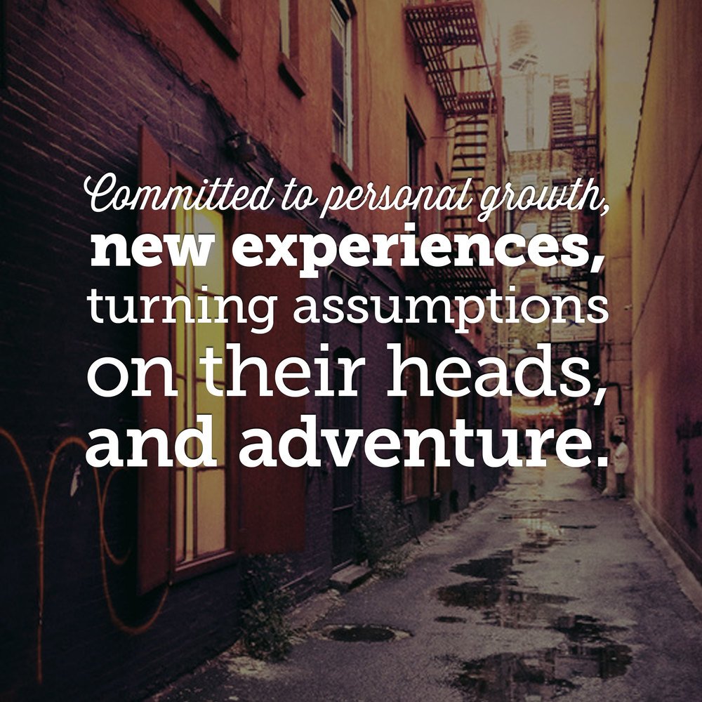 Committed to personal growth, new experiences, turning assumptions on their heads, and adventure.