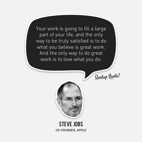 startupquote :     Your work is going to fill a large part of your life, and the only way to be truly satisfied is to do what you believe is great work. And the only way to do great work is to love what you do.   - Steve Jobs