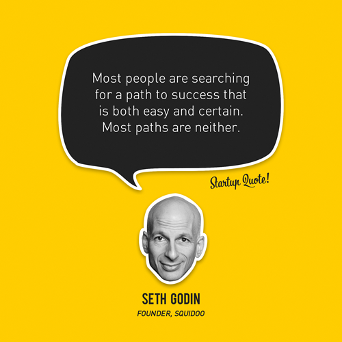 startupquote :     Most people are searching for a path to success that is both easy and certain. Most paths are neither.   - Seth Godin