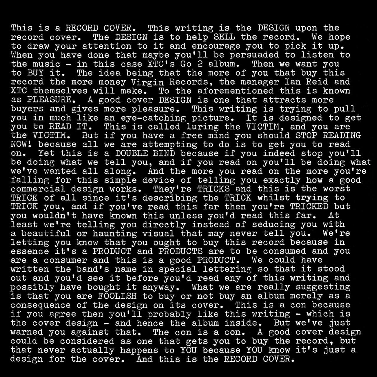 You must read this. So good.    merlin :      Chalkhills: XTC:  Go 2   (Design:  Hipgnosis , 1978)   Thirty-two years on,  still brilliant .   [ View larger ]     This is a RECORD COVER. This writing is the DESIGN upon the RECORD cover. The DESIGN is to help SELL the RECORD. We hope to draw your attention to it and encourage you to pick it up. When you have done that maybe you'll be persuaded to listen to the music - in this case XTC's Go 2 album. Then we want you to BUY it. The idea being that the more of you that buy this RECORD the more money Virgin Records, the manager Ian Reid and XTC themselves will make. To the aforementioned this is known as PLEASURE. A good cover DESIGN is one that attracts more buyers and gives more pleasure. This writing is trying to pull you in much like an eye-catching picture. It is designed to get you to READ IT. This is called luring the VICTIM, and you are the VICTIM. But if you have a free mind you should STOP READING NOW! because all we are attempting to do is to get you to read on. Yet this is a DOUBLE BIND because if you indeed stop you'll be doing what we tell you, and if you read on you'll be doing what we've wanted all along. And the more you read on the more you're falling for this simple device of telling you exactly how a good commercial design works. They're TRICKS and this is the worst TRICK of all since it's describing the TRICK whilst trying to TRICK you, and if you've read this far then you're TRICKED but you wouldn't have known this unless you'd read this far. At least we're telling you directly instead of seducing you with a beautiful or haunting visual that may never tell you. We're letting you know that you ought to buy this record because in essence it's a PRODUCT and PRODUCTS are to be consumed and you are a consumer and this is a good PRODUCT. We could have written the band's name in special lettering so that it stood out and you'd see it before you'd read any of this writing and possibly have bought it anyway.