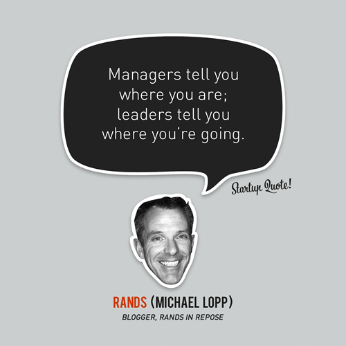 This says so much… startupquote: Managers tell you where you are; leaders tell you where you're going. - Rands