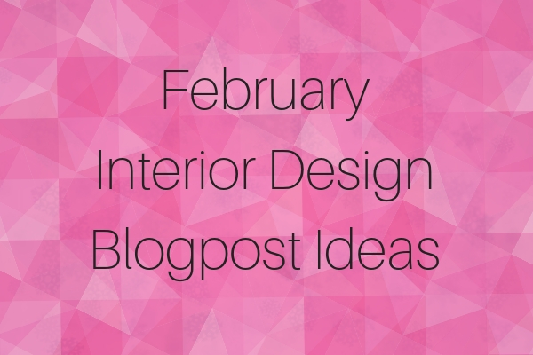 February Interior Design Blogpost Ideas