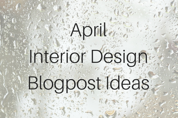 Interior Design Blog Content Ideas - Month of April | Carla Aston, Design Blogger