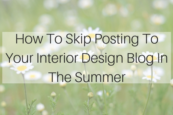 How To Skip Posting To Your Interior Design Blog In the Summer