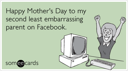 embarrassing-parent-facebook-mom-mothers-day-ecards-someecards.png