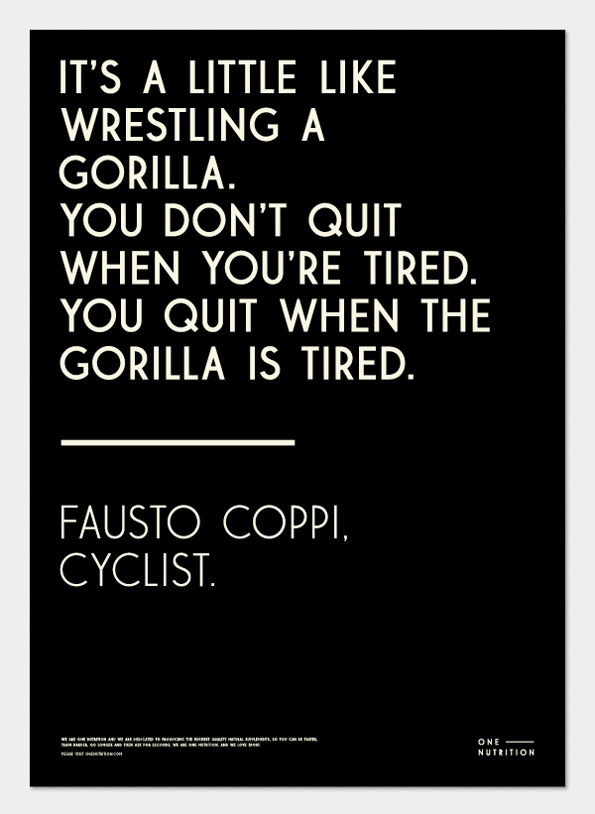 cadenced :      Fausto Coppi quote used by  Andreas Engelbreckt's  poster for One Nutrition found on  It's Nice That . A reminder that the Hackney Bicycle Film Society will be running a screening of  The Fausto Coppi Story  this Monday at  The Calthorpe Arms  in London. More details on the event's  Facebook  invite.