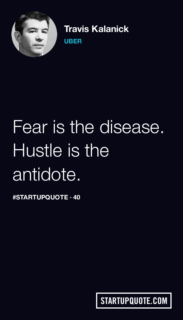 startupquote :     Fear is the disease. Hustle is the antidote.   - Travis Kalanick