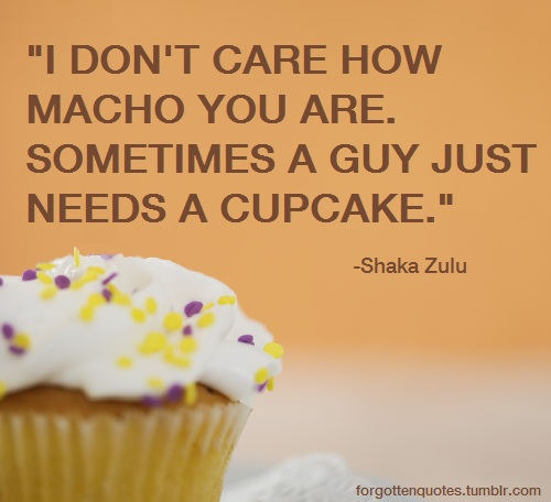 "Image description: A picture of a cupcake with white frosting and purple and yellow sprinkles against a peach background. Text reads: ""I don't care how macho you are. Sometimes a guy just needs a cupcake."" -Shaka Zulu"
