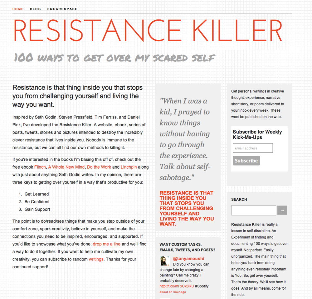 Resistance Killer is a series of posts designed to help people get over themselves. It is inspired by Seth Godin's book Linchpin and the free ebook Flinch. You can sign up for weekly writings at resistancekiller.com