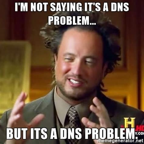 I'm not saying it's a DNS problem...But it's a DNS problem.