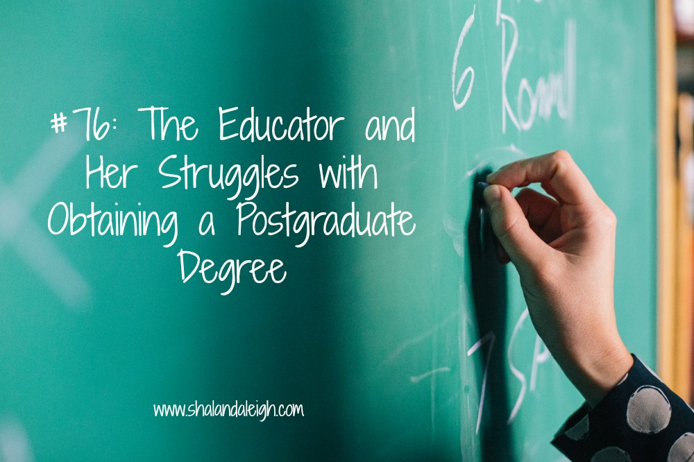 #76: The Educator and Her Struggles with Obtaining a Postgraduate Degree - www.shalandaleigh.com