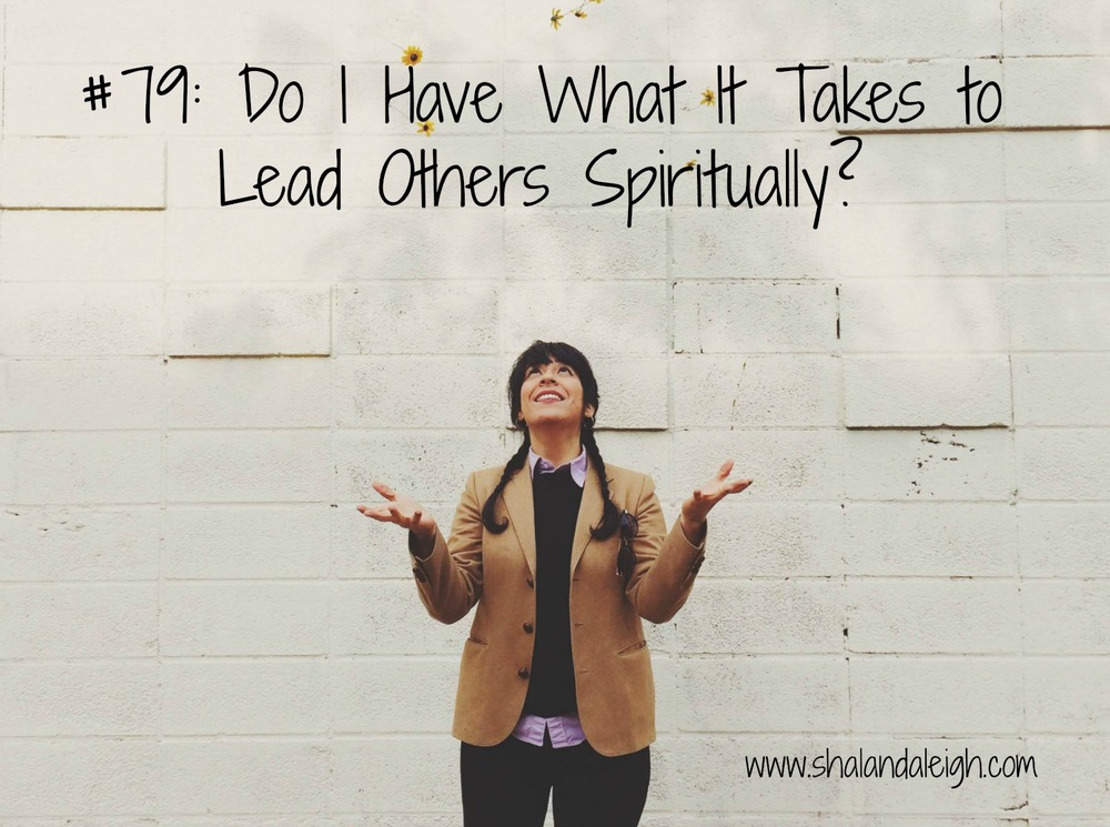 #79 Do I have What It Takes To Lead Others Spiritually - www.shalandaleigh.com