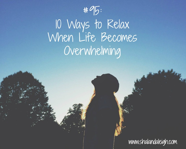 #95: 10 Ways to Relax  When Life Becomes Overwhelming - www.shalandaleigh.com.jpg