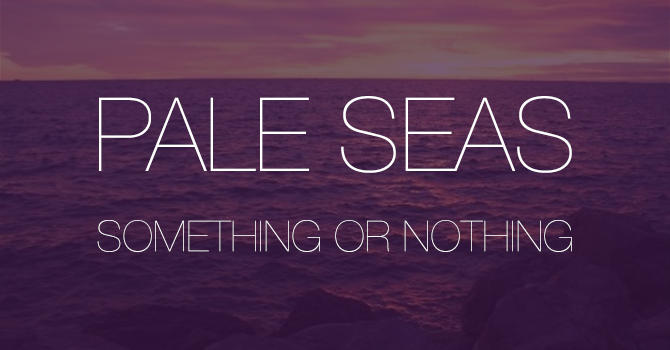 Pale Seas - Something Or Nothing