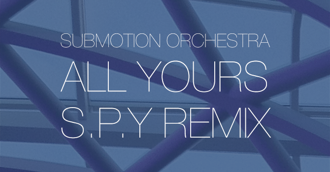 Submotion Orchestra - All Yours - S.P.Y Remix