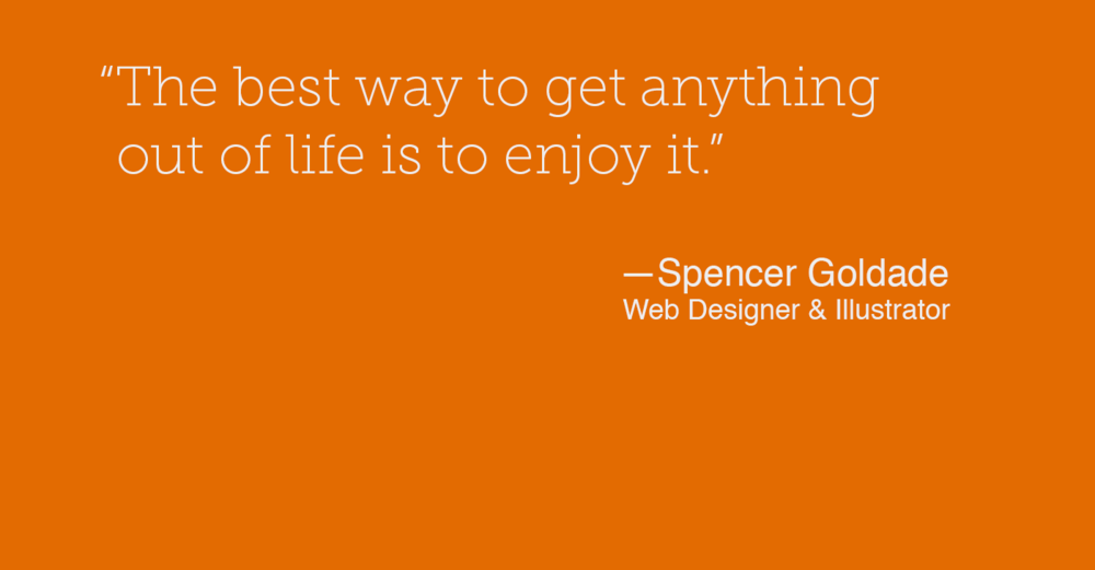 """The best way to get anything out of life is to enjoy it."" — Spencer Goldade"