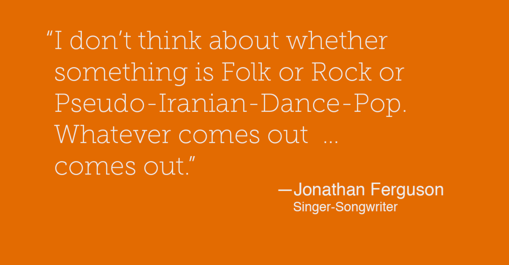 I don't think about whether something is Folk or Rock or Pseudo-Iranian-Dance-Pop. Whatever comes out  … comes out. - Jonathan Ferguson - Singer-Songwriter