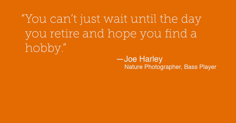 """  You can't just wait until the day you retire and hope you find a hobby."" - Joe Harley"