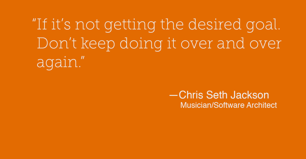 """If it's not getting the desired goal. Don't keep doing it over and over again."" - Chris Seth Jackson"