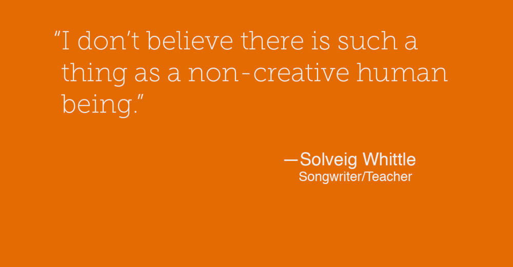 """I don't believe there is such a thing as a non-creative human being."" - Solveig Whittle"