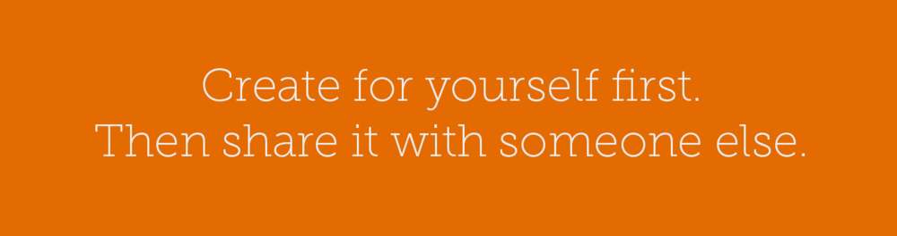 Create for yourself first. Then share it with someone else.