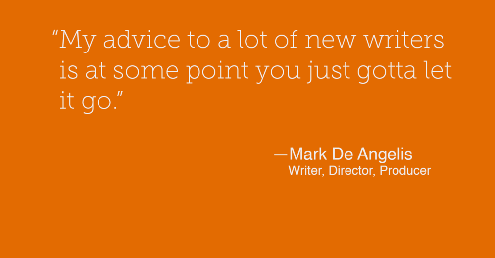 """My advice to a lot of new writers is at some point you just gotta let it go."" - Mark De Angelis"