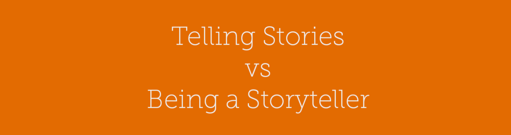 Telling Stories vs Being a Storyteller