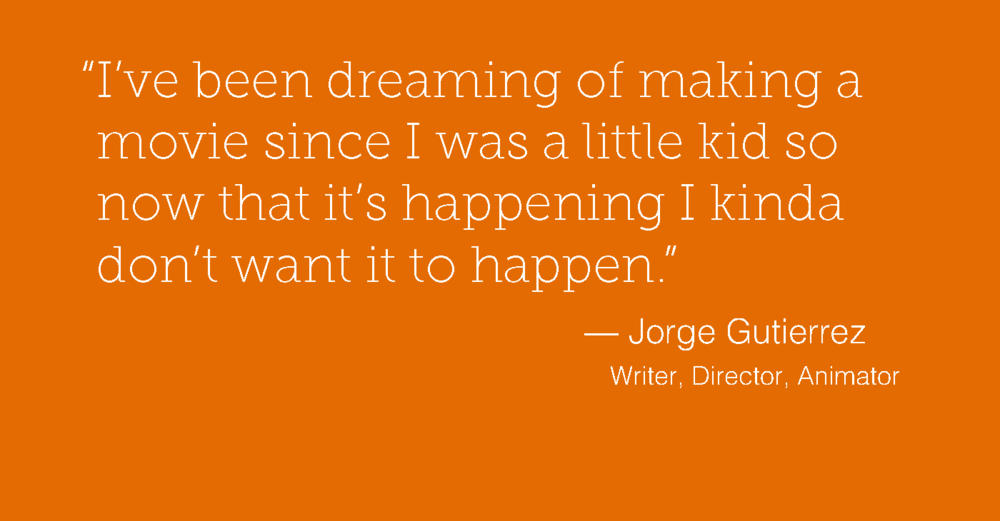 """I've been dreaming of making a movie since I was a little kid so now that it's happening I kinda don't want it to happen.""  — Jorge Gutierrez"