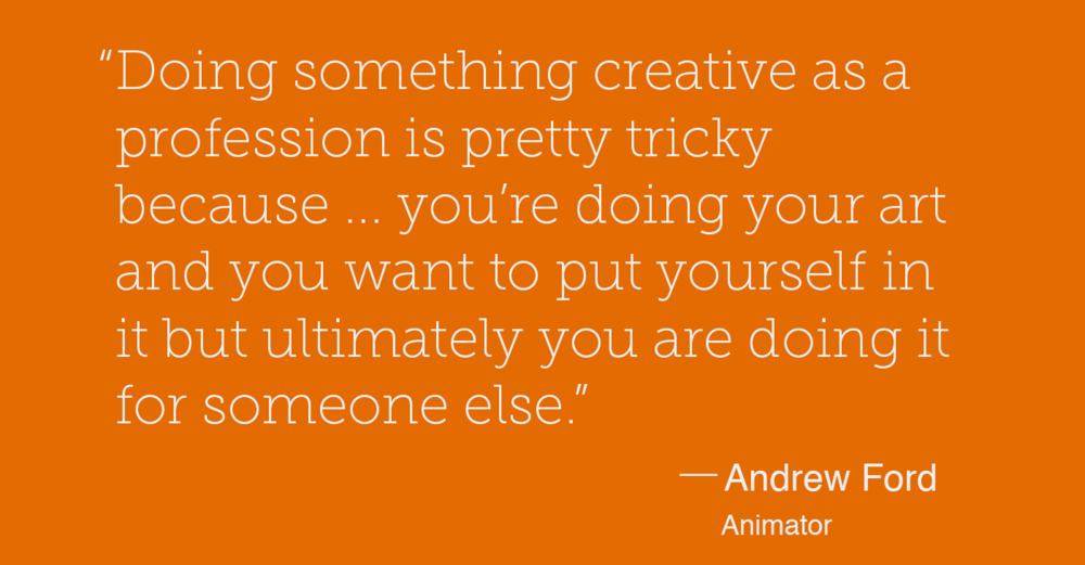 """Doing something creative as a profession is pretty tricky because you're doing something you love and you're doing your art and you want to put yourself in it but ultimately you are doing it for someone else."" — Andrew Ford - Animator"