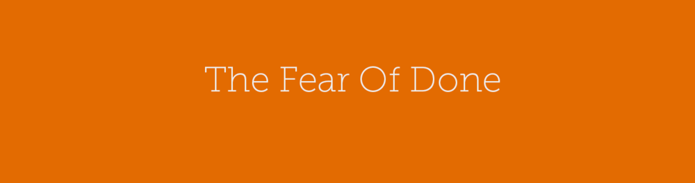 The Fear Of Done