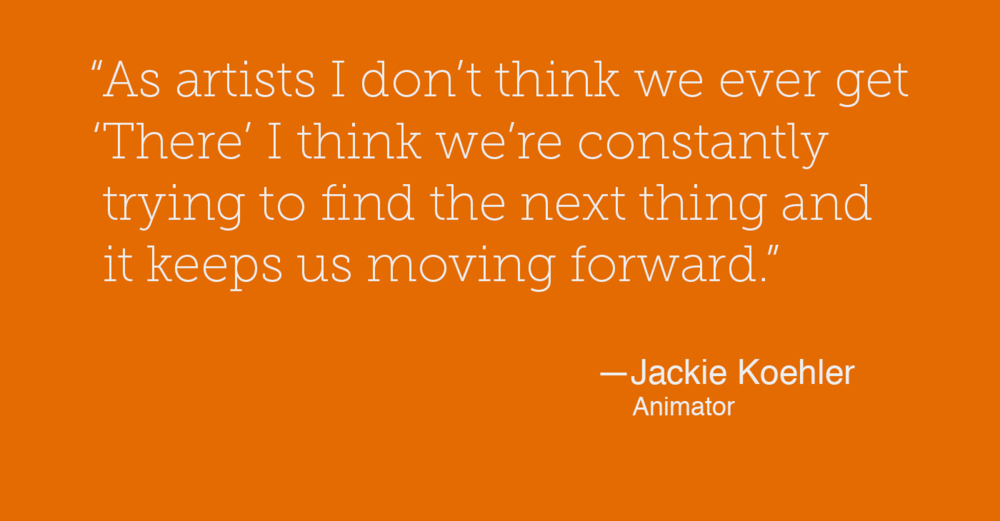 """As artists I don't think we ever get 'There' I think we're constantly trying to find the next thing and it keeps us moving forward."" — Jackie Koehler"
