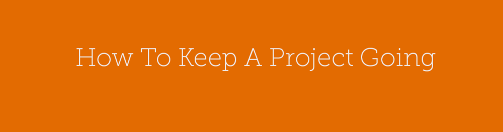 How To Keep A Project Going