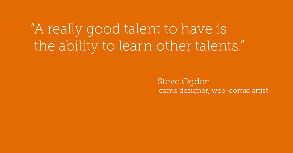 """A really good talent to have is the ability to learn other talents."" — Steve Ogden game designer, web comic artist"