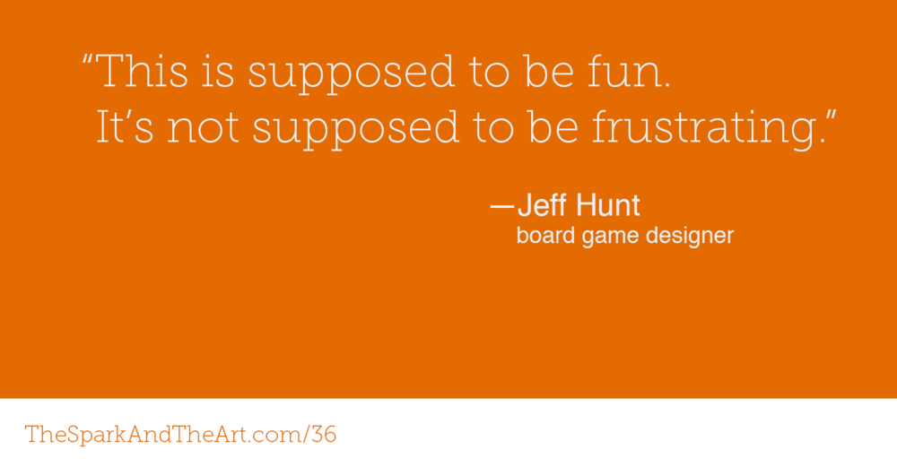 This is supposed to be fun. It's not supposed to be frustrating. — Jeff Hunt