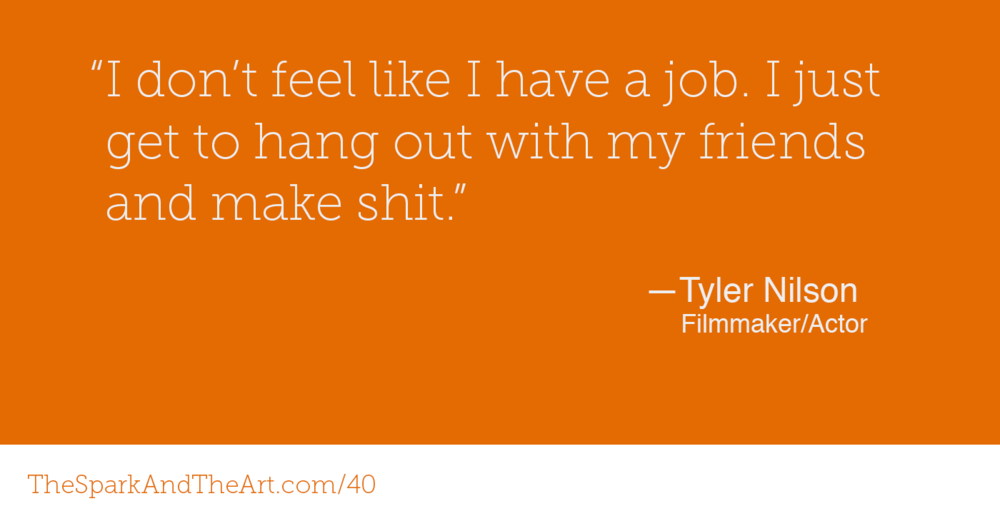 """I don't feel like I have a job. I just get to hang out with my friends and make shit."" - Tyler Nilson"