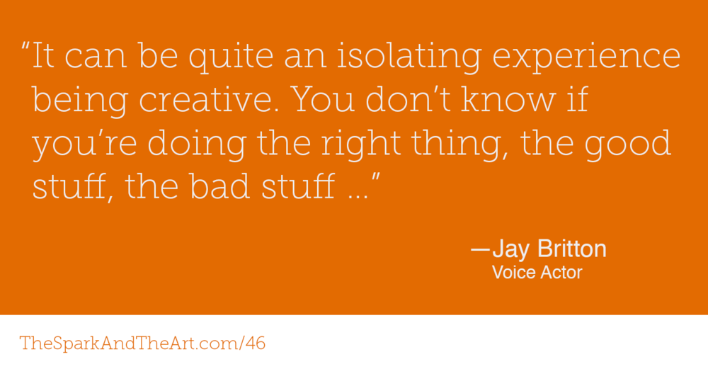 """It can be quite an isolating experience being creative. You don't know if you're doing the right thing, the good stuff, the bad stuff …"" — Jay Britton, Voice Actor"