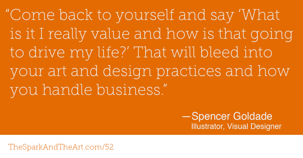 """Come back to yourself and say 'What is it I really value and how is that going to drive my life?' That will bleed into your art and design practices and how you handle business."" Spencer Goldade"