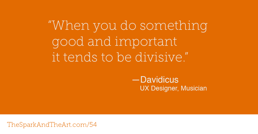"""When you do something good and important, it tends to be divisive."" - Davidicus UX Designer, Musician"