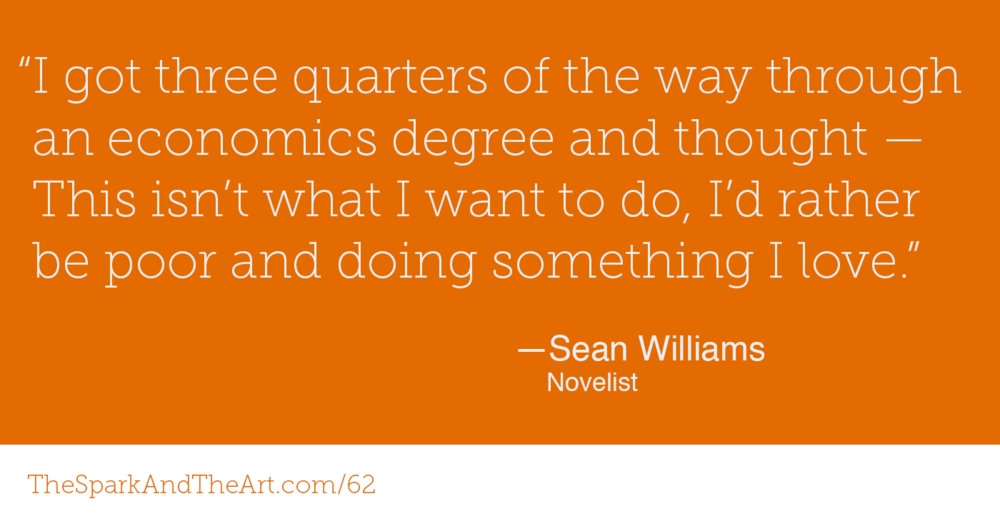 """I got three quarters of the way through an economics degree and thought - This isn't what I want to do, I'd rather be poor and doing something I love."" Sean Williams, novelist"