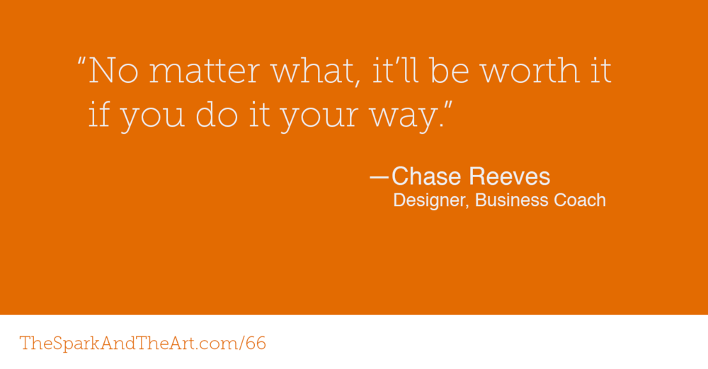 """No matter what, it'll be worth it if you do it your way."" - Chase Reeves"