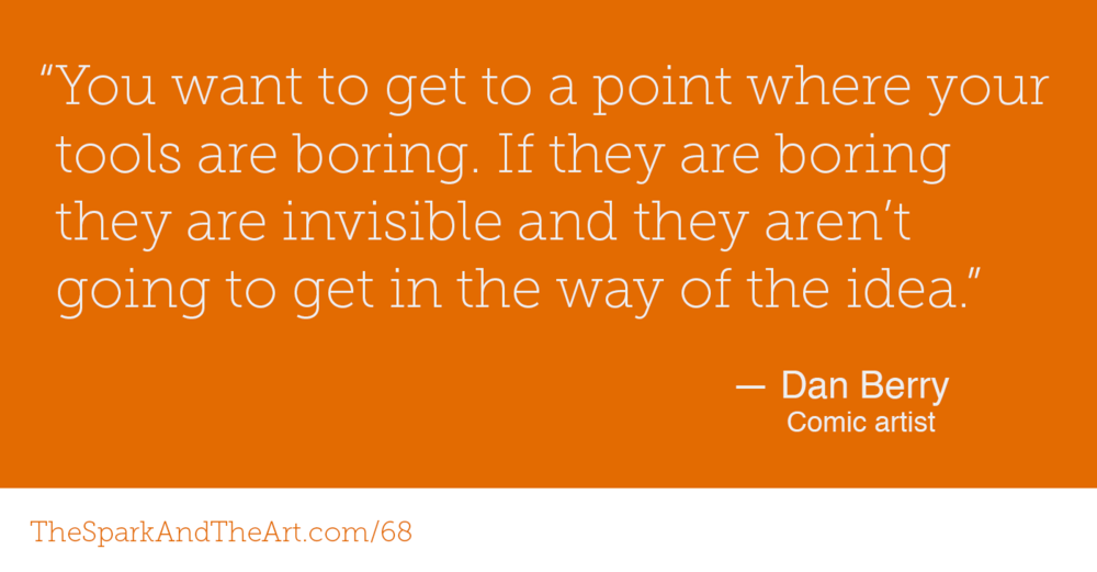 """You want to get to a point where your tools are boring to you. If they are boring they are invisible and they aren't going to get in the way of the idea."" - Dan Berry"
